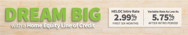 Dream Big with a Home Equity Line of Credit. HELOC Intro Rate is 2.99% APR* for the first 6 months. Variable Rate as low as 5.75% APR* after the intro period.